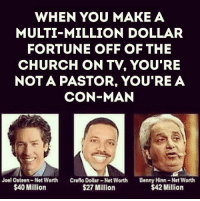 Church, Memes, and Joel Osteen: WHEN YOU MAKE A  MULTI-MILLION DOLLAR  FORTUNE OFF OF THE  CHURCH ON TV, YOU'RE  NOT A PASTOR, YOU'RE A  CON-MAN  Joel Osteen-Not Worth Creflo Dollar-Nat Worth Benny Hinn-Net Worth  $27 Million  $40 Million  $42 Million ☝️☝️