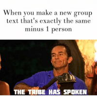 The tribe has spoken and we hate you (@baeisthenewbetch): When you make a new group  text that's exactly the same  minus 1 person  THE TRIBE HAS SPOKEN The tribe has spoken and we hate you (@baeisthenewbetch)
