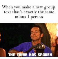 Friends, Group Chat, and Lol: When you make a new group  text that's exactly the same  minus 1 person  THE TRIBE HAS SPOKEN Nothing makes me wish I had no friends faster than being put in a group chat. IDGAF SUSAN that you started a group chat without me, your parents said you were a mistake and so was this friendship stop blowing up my phone! Lol I hate group chats bruv.
