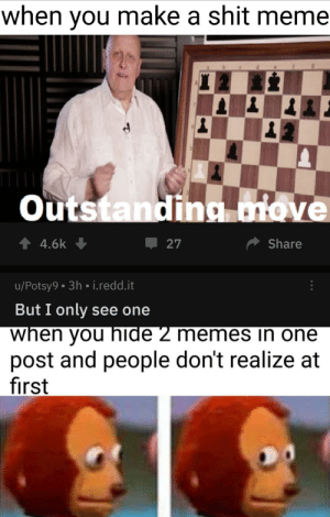 Meme, Memes, and Reddit: when you make a shit meme  Outstanding ove  27  14.6k  Share  u/Potsy9.3h i.redd.it  But I only see one  when you hide 2 memes in one  post and people don't realize at  first But is this meme actually shit?