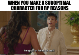 Stuff, DnD, and Helps: WHEN YOU MAKE A SUBOPTIMAL  CHARACTER FOR RP REASONS  I'm great at failing at stuff.  imgflip.com It helps when you can't roll above a 10
