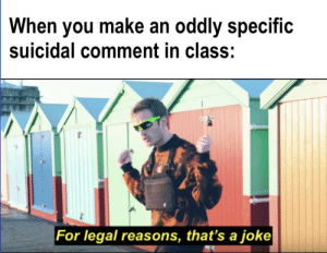 I want to yeet myself off the school roof by OG_Singh MORE MEMES: When you make an oddly specific  suicidal comment in class:  For legal reasons, that's a joke I want to yeet myself off the school roof by OG_Singh MORE MEMES