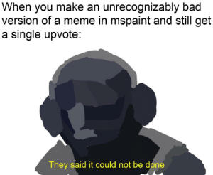 Basically the new DaVinci: When you make an unrecognizably bad  version of a meme in mspaint and still get  a single upvote  They said it could not be done Basically the new DaVinci