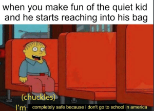America, School, and Orange: when you make fun of the quiet kid  and he starts reaching into his bag  (chuckles  I'm completely safe because i don't go to school in america its orange