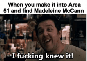 Meme, Memes, and Minecraft: When you make it into Area  51 and find Madeleine McCann  *Ifucking knew it! a break in the Minecraft memes with yet another Area 51 meme. I don't know what's worse