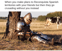 When you make plans to Reconquista Spanish  territories with your friends but then they go  crusading without you instead i should just renounce my faith