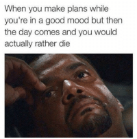 @nathanielknows has dank ass memes 🤙: When you make plans while  you're in a good mood but then  the day comes and you would  actually rather die @nathanielknows has dank ass memes 🤙