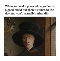 Mood, Good, and Classical Art: When you make plans while you're in  a good mood but then it comes to the  day and you'd actually rather die Nah