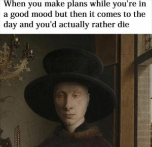 Funny, Memes, and Mood: When you make plans while you're in  a good mood but then it comes to the  day and you'd actually rather die  け Funny Memes Of The Day 29 Pics