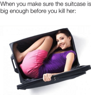 Her, Big, and Make: When you make sure the suitcase is  big enough before you kill her: Prior preparation prevents piss poor presentation