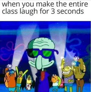meirl: when you make the entire  class laugh for 3 seconds meirl