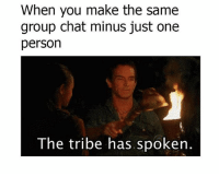😏🙄: When you make the same  group chat minus just one  person  The tribe has spoken. 😏🙄