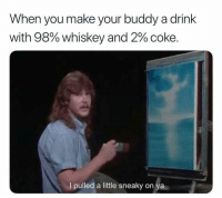 Dank Memes, Whiskey, and Coke: When you make your buddy a drink  with 98% whiskey and 2% coke.  I pulled a little sneaky on ya @drunkpeopledoingthings every morning at 9am sharp