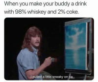 Funny, Whiskey, and Coke: When you make your buddy a drink  with 98% whiskey and 2% coke.  I pulled a little sneaky on y Got'em! https://t.co/aJbePIPADA