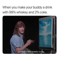 Who does this?: When you make your buddy a drink  with 98% Whiskey and 2% coke.  I pulled a little sneaky on Who does this?