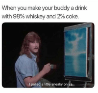 Memes, 🤖, and Whiskey: When you make your buddy a drink  with 98% whiskey and 2% coke.  I pulled a little sneaky on ya