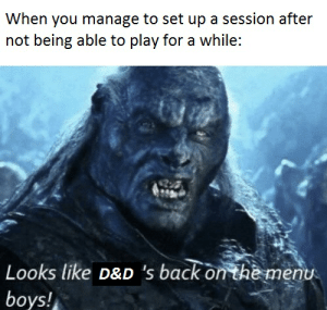DnD, Irl, and Me IRL: When you manage to set up a session after  not being able to play for a while:  Looks like D&D 's back on the menu  boys! Me irl right now