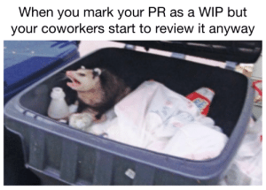 It's a WIP!: When you mark your PR as a WIP but  your coworkers start to review it anyway It's a WIP!
