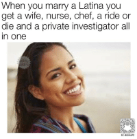 Nurse Meme: When you marry a Latina you  get a wife, nurse, chef, a ride or  die and a private investigator all  In One  SC: BLSNAPZ