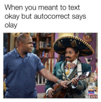 Autocorrection: When you meant to text  okay but autocorrect says  olay  eMe.H