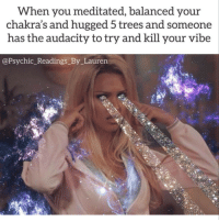 Audacity, Trees, and Chakras: When you meditated, balanced your  chakra's and hugged 5 trees and someone  has the audacity to try and kill your vibe  @Psychic_Readings_By_Lauren Dm for promos 💸