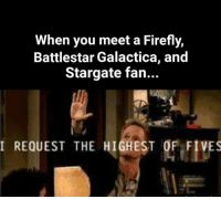 Memes, Firefly, and 🤖: When you meet a Firefly,  Battlestar Galactica, and  Stargate fan...  I REQUEST THE HIGHEST OF FIVES ✋
