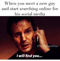 When you meet a new guy  and start searching online for  his social media  Ca MyTherapistSays  I will find you... I don't know who you are. If you are looking for a relationship, I can tell you I'm not into commitment. What I do have are a particular set of skills. Skills that make me a nightmare for people like you. If you text me right away, I will not look for you, I will not pursue you. But if you don't, I will look for you. I will find you and I will stalk you. wealldoit