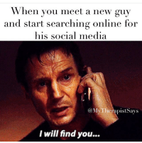 When you meet a new guy  and start searching online for  his social media  (a MyTherapistSays  I will find you... ... And I will fuck you 👽
