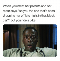 """Parents, Black, and Dank Memes: When you meet her parents and her  mom says, """"so you the one that's been  dropping her off late night in that black  car?"""" but you ride a bike The Deception! 😩😢😠 SheGottaDie"""