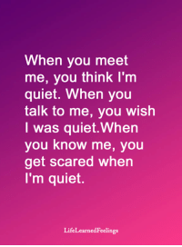 <3: When you meet  me, you think I'm  quiet. When you  talk to me, you wish  I was quiet.When  you know me, you  get scared when  I'm quiet.  LifeLearnedFeelings <3