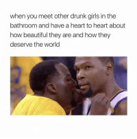 drunk girls: when you meet other drunk girls in the  bathroom and have a heart to heart about  how beautiful they are and how they  deserve the world