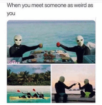Memes, Weird, and 🤖: When you meet someone as weird as  you  @will_ent Send to a friend 😂
