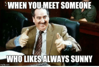 Memes, Always Sunny, and 🤖: WHEN YOU-MEET SOMEONE  WHO LIKES ALWAYS SUNNY  imgflip.com