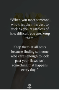 "How, Who, and Stick: ""When you meet someone  who tries their hardest to  stick by you regardless of  how difficult you are, keep  them.  Keep them at all costs  because finding someone  who cares enough to look  past your flaws isn't  something that happens  every day."""