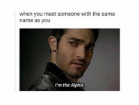 im the alpha: when you meet someone with the same  name as you  I'm the Alpha.
