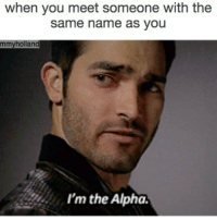 there can only be one: when you meet someone with the  same name as you  mmy holland  I'm the Alpha. there can only be one
