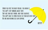 Beautiful, Best Friend, and Life: WHEN YOU MEET THE RICHT PERSON, YOU KNOW IT  YOU CANT STOP THINKINC ABOUT THEM.  HEY ARE YOUR BEST FRIEND, AND YOUR SOUIMATE.  YOU CAN'T WAIT TO SPEND THE REST OF YOUR LIFE WITH THEM  NO ONE AND NOTHING ELSE CAN COMPARE.  HIMYM This is so beautiful. #HIMYM https://t.co/5qgBjA96VV