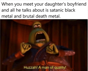 Black, Death, and Boyfriend: When you meet your daughter's boyfriend  and all he talks about is satanic black  metal and brutal death metal.  Huzzah! A man of quality! He's a keeper. [SnJose on /r/MetalMemes]