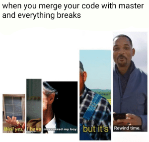 Time, Boy, and Yes: when you merge your code with master  and everything breaks  Well yes, Ihave moogered my boy.but it's Rewind time.  ave massacred my boy Lets try this again