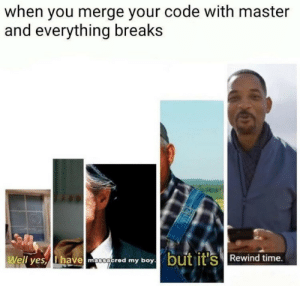 Time, Git, and Code: when you merge your code with master  and everything breaks  Well yesy Ihavemoed my boybut it's Rewind time. git merge master