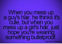 Memes, 🤖, and Total: When you mess up  a guys hair, he thinks it's  cute, but when you  mess up a girl's hair, just  hope you're Wearing  something bulletproof.  omg, That's Totally Me.