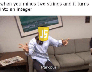 javascript is amazing: when you minus two strings and it turns  into an integer  Parkour! javascript is amazing