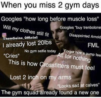 "FML: When you miss 2 gym days  Googles ""how long before muscle loss'""  Will my clothes still fit  ThemGainz Offcia  I already lost 20lbs  Cries""  Googles ""buy trenbolone  Disappointed Arnold  FML  No gym selfie todayForgot how a  f for nothing  This is how Crossfitters must feel  Lost 2 inch on my arms  ""Looks sad at calves""  The gym squad already found a new one FML"