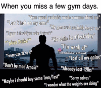 "One day of gym missed...: When you miss a few gym days.  Tbym 30mad probably made meme about m  Most 2inch on my arms  nMy gym Crush probably forgot me  guessishould order pizza's  plays Drake  illim weak a  ""Fromsize XL to S""  ThemGainz Official  ""Lost all my gains  ""Don't be mad Arnold""  ""Already lost 121bs  ""Maybe i should buy some Tren/Test""  ""Sorry calves  ""I wonder what the weights are doing"" One day of gym missed..."