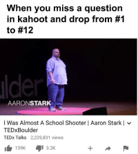 Kahoot, School, and Tedx: When you miss a question  in kahoot and drop from #1  to #12  AARONSTARK  I Was Almost A School Shooter | Aaron Starkl  TEDxBoulder  TEDx Talks 2,239,831 views  KI 3.2K  139K