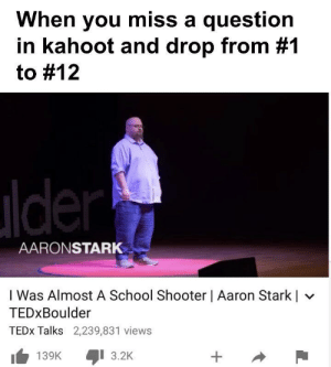 It be true tho by Teddybearpotato FOLLOW HERE 4 MORE MEMES.: When you miss a question  in kahoot and drop from #1  to #12  AARONSTARK  I Was Almost A School Shooter | Aaron Starkl  TEDxBoulder  TEDx Talks 2,239,831 views  KI 3.2K  139K It be true tho by Teddybearpotato FOLLOW HERE 4 MORE MEMES.