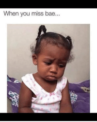 when you: When you miss bae.