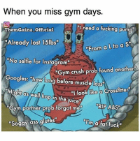 """Ass, Crush, and Fucking: When you miss gym days.  need a fucking pump  ThemGainz Official  Already lost 15lbs""""  """"From a L to a Sin  """"No selfie for  Instagram""""  """"Gym crush prob found another  Googles: """"how long before muscle lossw  """"I look like  a Crossfitter  """"Might Oswell op in the juice""""  ABST  """"Gym partner prob forgot mer  """"Soggy ass glutes""""  TIm  a fat fuck"""" Feels. @themgainz_official"""