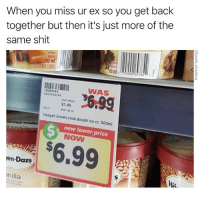 Was: Piece of shit Now: Piece of shit: When you miss ur ex so you get back  together but then it's just more of the  same shit  creme  glacée  500 ml  00 m  1 WAS  12067143  5500069784  UPIT PRICE  S1.40  PER 100 m  00 ml  Haagen brown.cook.dough ice cr. 500ml  new lower price  NOW  $6.99 !  en-Dazs  nilla Was: Piece of shit Now: Piece of shit