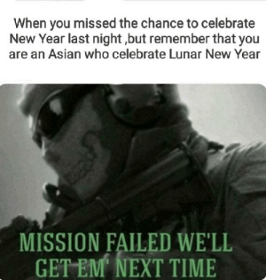 There's another: When you missed the chance to celebrate  New Year last night ,but remember that you  are an Asian who celebrate Lunar New Year  MISSION FAILED WE'LL  GET EM NEXT TIME There's another